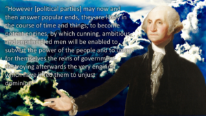 However [political parties] may now and then answer popular ends, they are likely in the course of time and things, to become potent engines, by which cunning, ambitious, and unprincipled men will be enabled to subvert the power of the people and to usurp for themselves the reins of government, destroying afterwards the very engines which have lifted them to unjust dominion.
